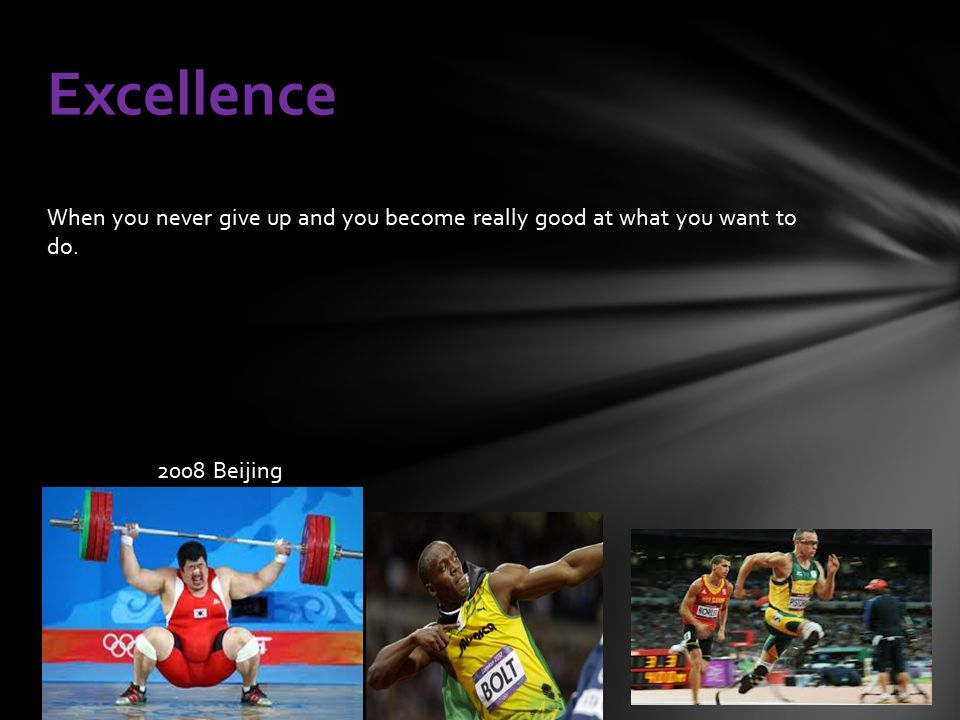 When you never give up and you become really good at what you want to do. 2008 Beijing Excellence