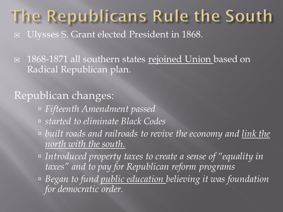  Ulysses S. Grant elected President in 1868.  1868-1871 all southern states rejoined Union based on Radical Republican plan. Republican changes:  F