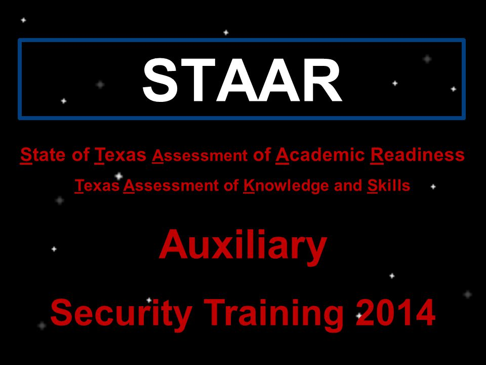 STAAR State of Texas Assessment of Academic Readiness Texas Assessment of Knowledge and Skills Auxiliary Security Training 2014