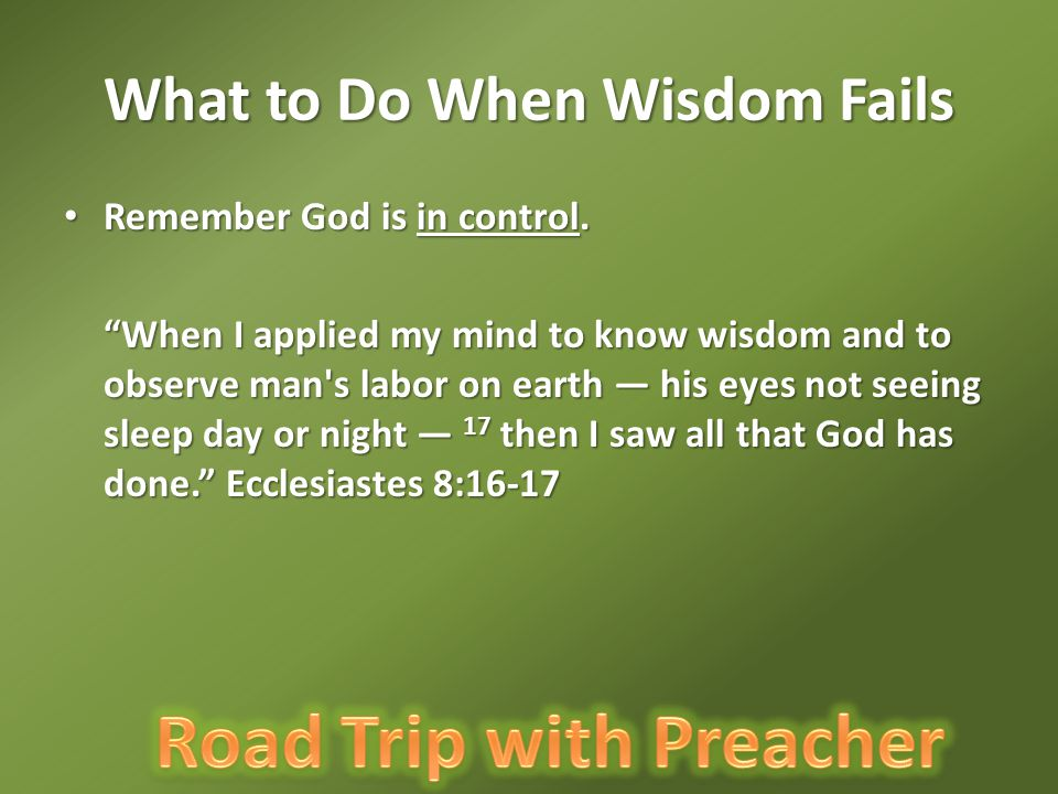 """What to Do When Wisdom Fails Remember God is in control. Remember God is in control. """"When I applied my mind to know wisdom and to observe man's labor"""