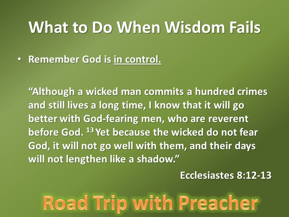 """What to Do When Wisdom Fails Remember God is in control. Remember God is in control. """"Although a wicked man commits a hundred crimes and still lives a"""
