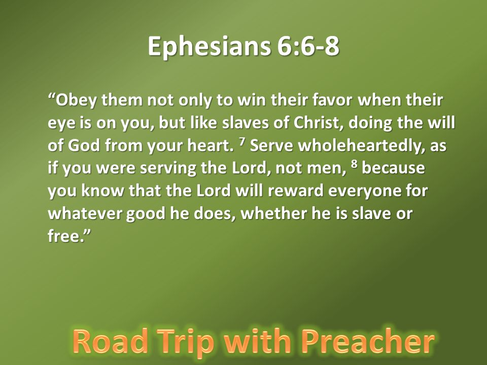 """Ephesians 6:6-8 """"Obey them not only to win their favor when their eye is on you, but like slaves of Christ, doing the will of God from your heart. 7 S"""