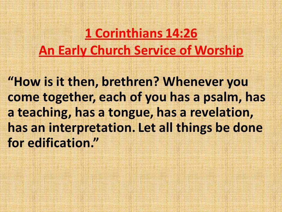 1 Corinthians 14:26 An Early Church Service of Worship How is it then, brethren.