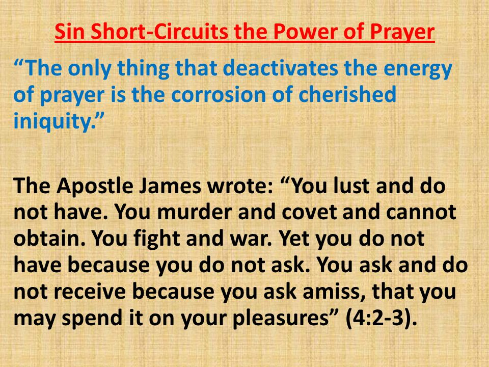 Sin Short-Circuits the Power of Prayer The only thing that deactivates the energy of prayer is the corrosion of cherished iniquity. The Apostle James wrote: You lust and do not have.