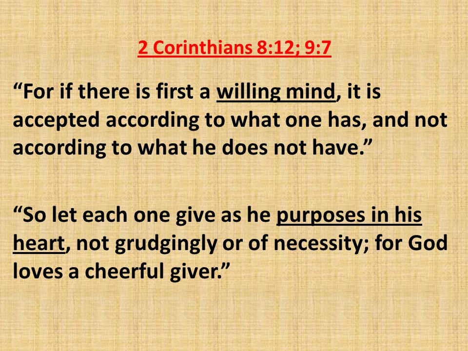 2 Corinthians 8:12; 9:7 For if there is first a willing mind, it is accepted according to what one has, and not according to what he does not have. So let each one give as he purposes in his heart, not grudgingly or of necessity; for God loves a cheerful giver.