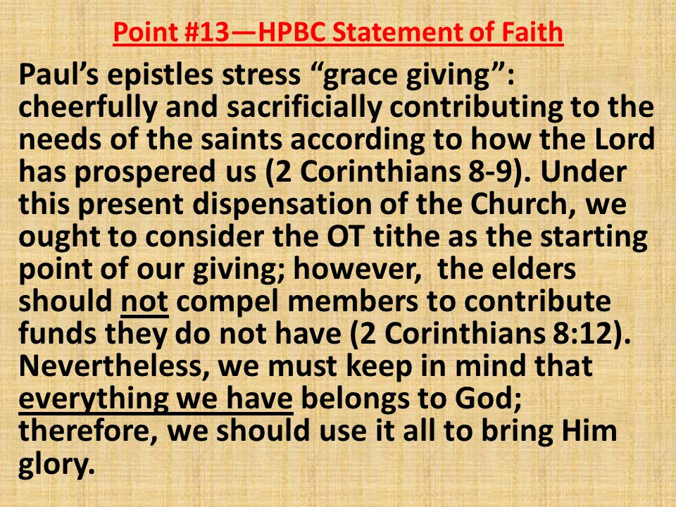 Point #13—HPBC Statement of Faith Paul's epistles stress grace giving : cheerfully and sacrificially contributing to the needs of the saints according to how the Lord has prospered us (2 Corinthians 8-9).