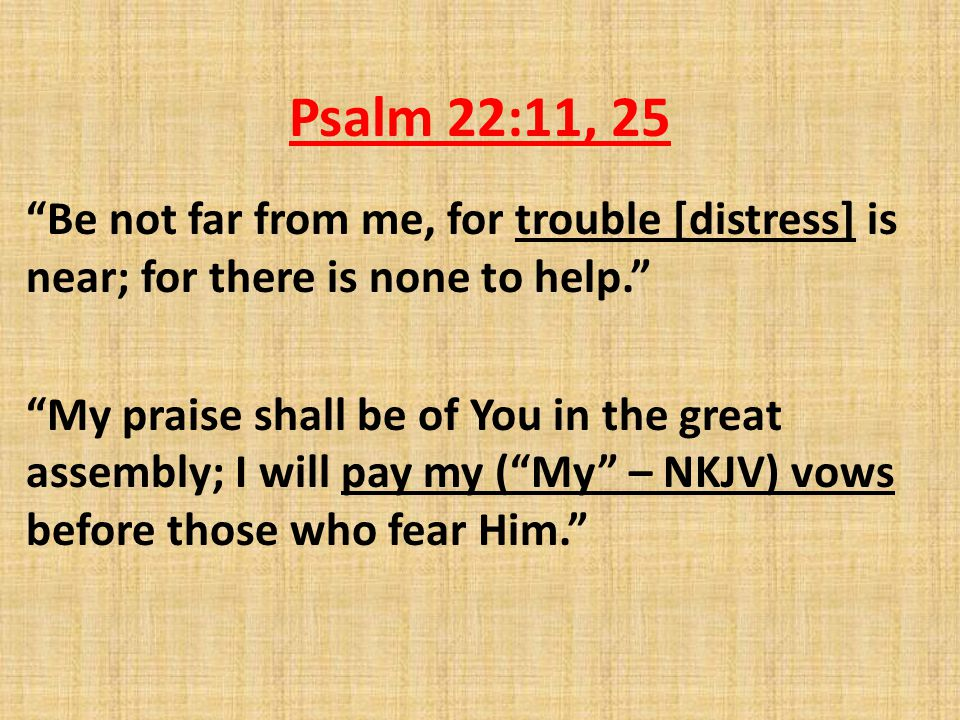 Psalm 22:11, 25 Be not far from me, for trouble [distress] is near; for there is none to help. My praise shall be of You in the great assembly; I will pay my ( My – NKJV) vows before those who fear Him.