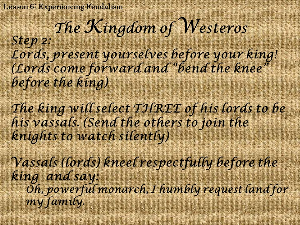 Lesson 6: Experiencing Feudalism The K ingdom of W esteros Step 2: Lords, present yourselves before your king.