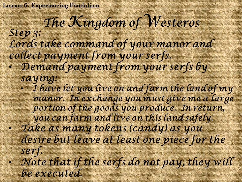 Lesson 6: Experiencing Feudalism The K ingdom of W esteros Step 4: Monarch demand payment from your lords by saying: I have let you live on and profit from the land of my kingdom.