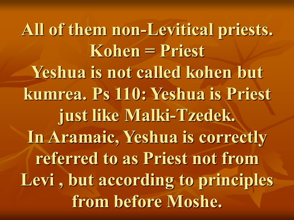 All of them non-Levitical priests. Kohen = Priest Yeshua is not called kohen but kumrea. Ps 110: Yeshua is Priest just like Malki-Tzedek. In Aramaic,