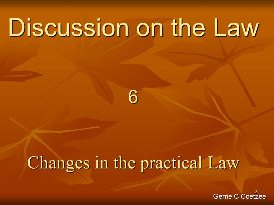 2 Discussion on the Law 6 Changes in the practical Law Gerrie C Coetzee