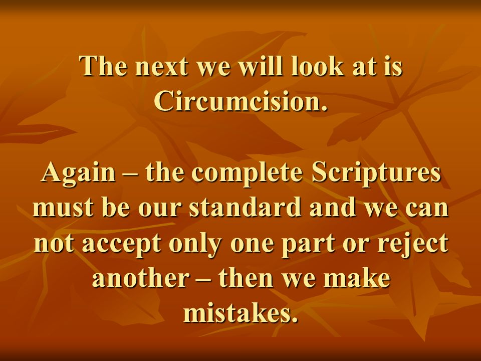 The next we will look at is Circumcision. Again – the complete Scriptures must be our standard and we can not accept only one part or reject another –