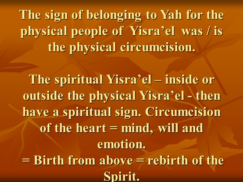 The sign of belonging to Yah for the physical people of Yisra'el was / is the physical circumcision. The spiritual Yisra'el – inside or outside the ph