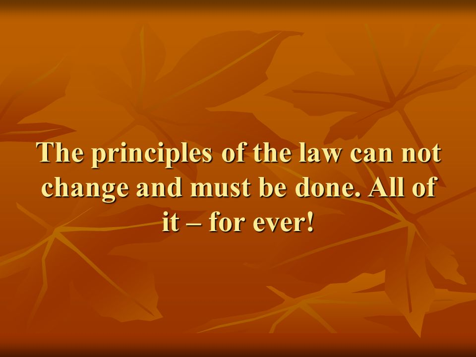 The principles of the law can not change and must be done. All of it – for ever!