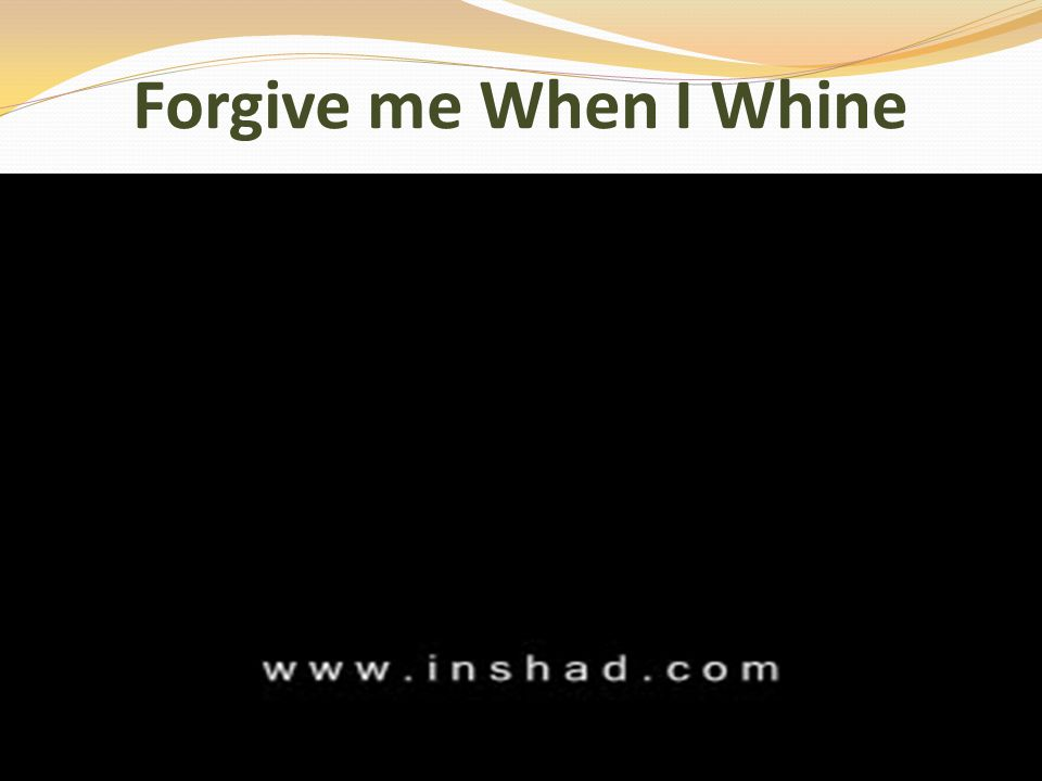 Forgive me When I Whine