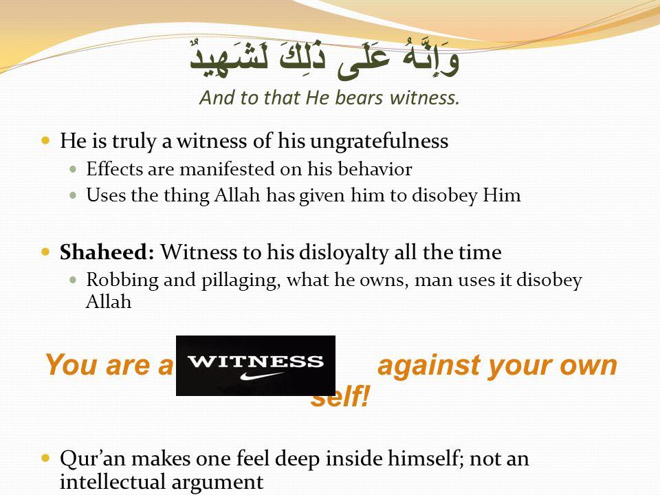 وَإِنَّهُ عَلَى ذَلِكَ لَشَهِيدٌ And to that He bears witness.
