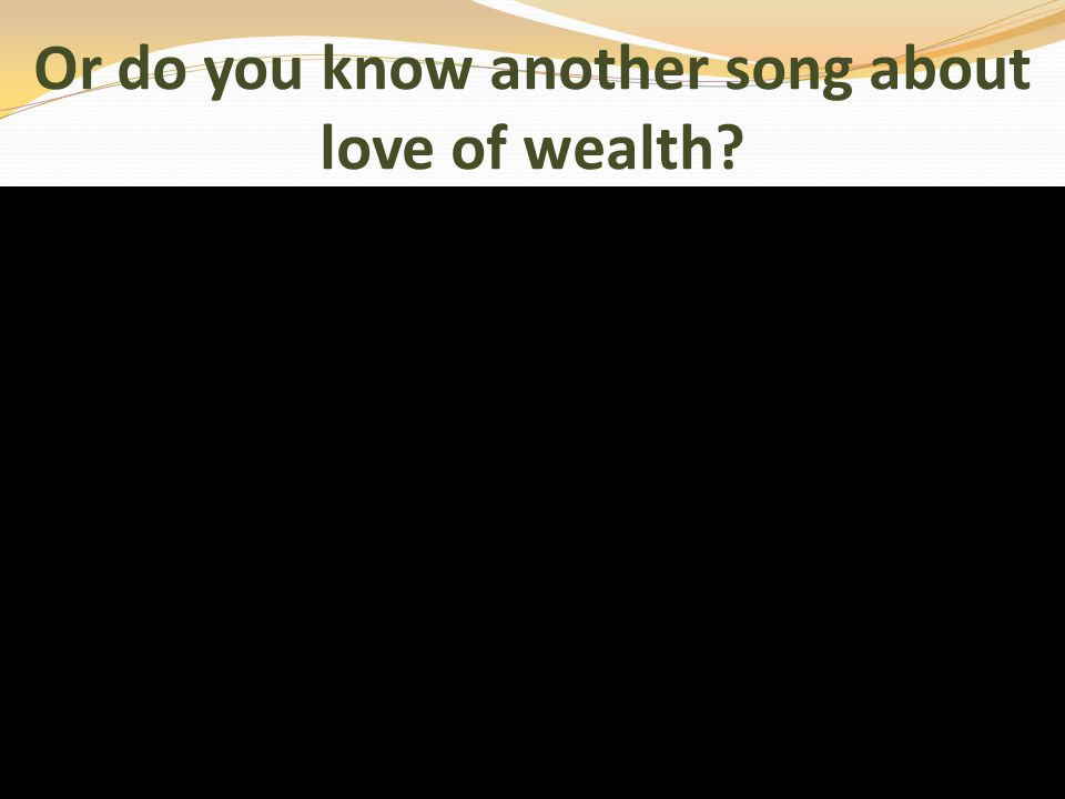 Or do you know another song about love of wealth?