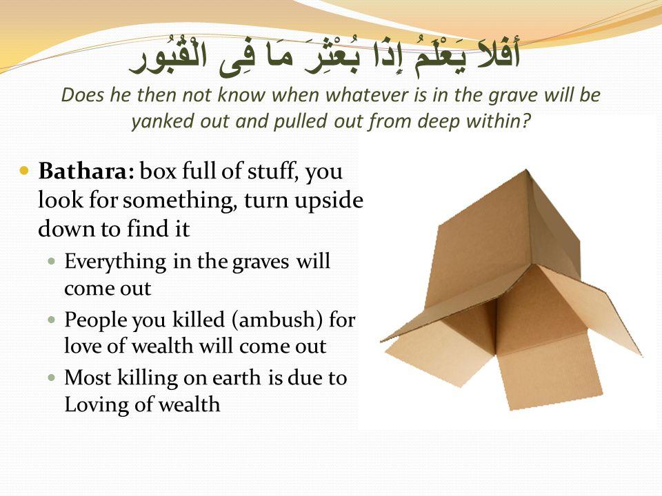 أَفَلاَ يَعْلَمُ إِذَا بُعْثِرَ مَا فِى الْقُبُور Does he then not know when whatever is in the grave will be yanked out and pulled out from deep within.
