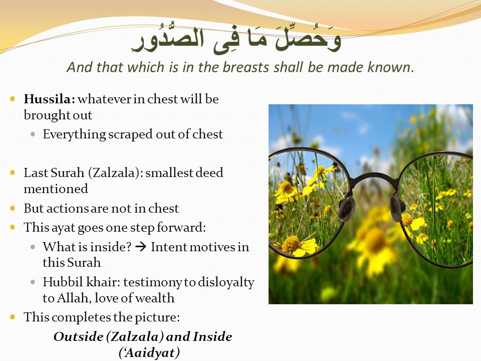 وَحُصِّلَ مَا فِى الصُّدُورِ And that which is in the breasts shall be made known. Hussila: whatever in chest will be brought out Everything scraped o