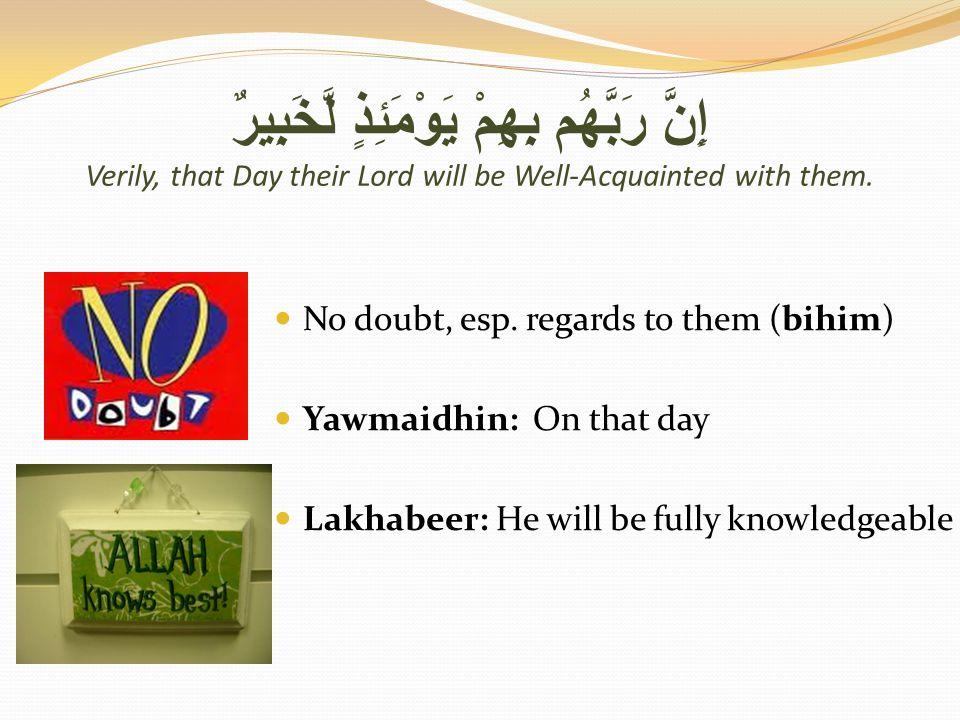 إِنَّ رَبَّهُم بِهِمْ يَوْمَئِذٍ لَّخَبِيرٌ Verily, that Day their Lord will be Well-Acquainted with them.