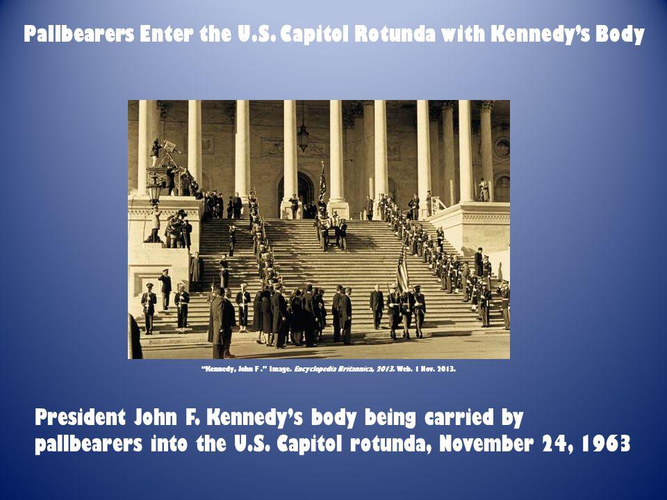 "Pallbearers Enter the U.S. Capitol Rotunda with Kennedy's Body ""Kennedy, John F."" Image. Encyclopedia Britannica, 2013. Web. 1 Nov. 2013. President Jo"