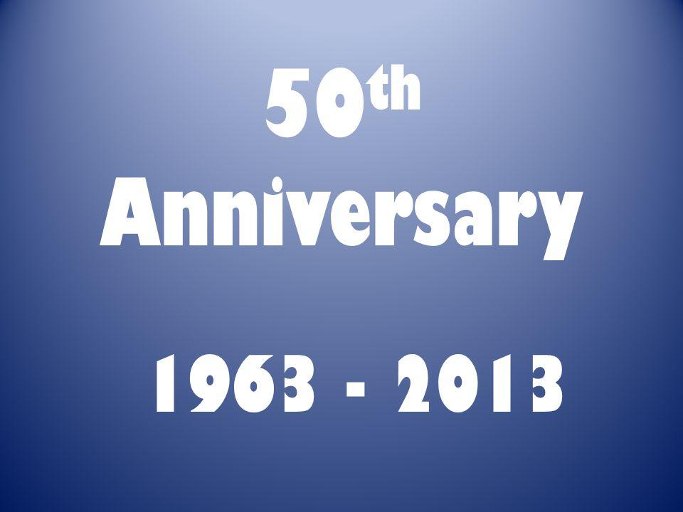 50 th Anniversary 1963 - 2013