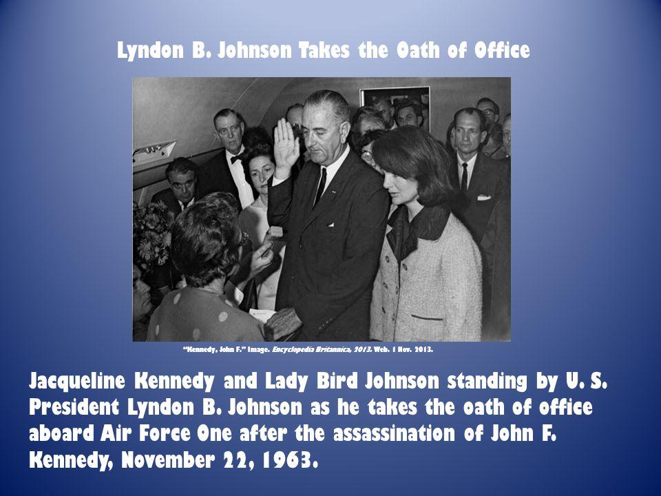 "Lyndon B. Johnson Takes the Oath of Office ""Kennedy, John F."" Image. Encyclopedia Britannica, 2013. Web. 1 Nov. 2013. Jacqueline Kennedy and Lady Bird"