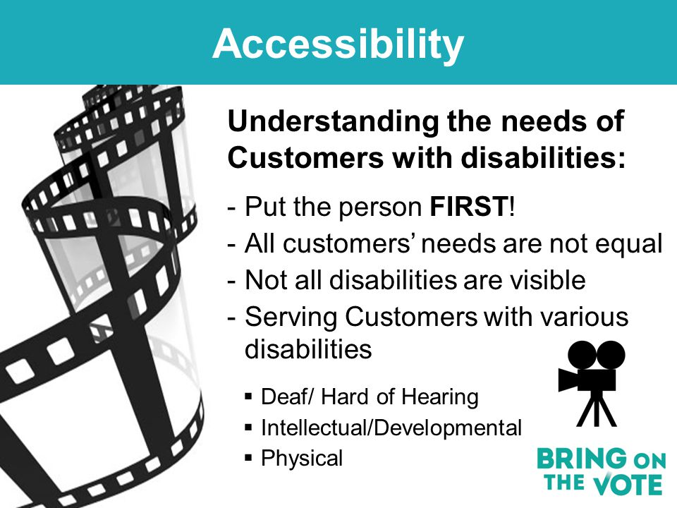 Accessibility Understanding the needs of Customers with disabilities: -Put the person FIRST.