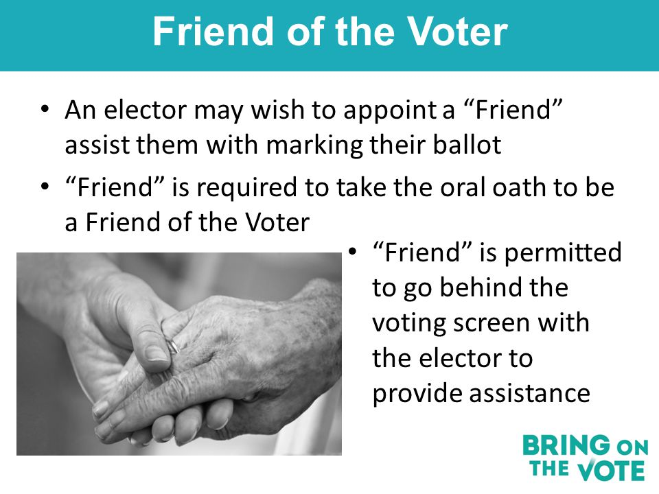 An elector may wish to appoint a Friend assist them with marking their ballot Friend is required to take the oral oath to be a Friend of the Voter Friend of the Voter Friend is permitted to go behind the voting screen with the elector to provide assistance
