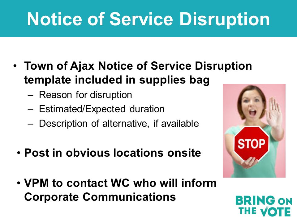 Notice of Service Disruption Town of Ajax Notice of Service Disruption template included in supplies bag –Reason for disruption –Estimated/Expected duration –Description of alternative, if available Post in obvious locations onsite VPM to contact WC who will inform Corporate Communications