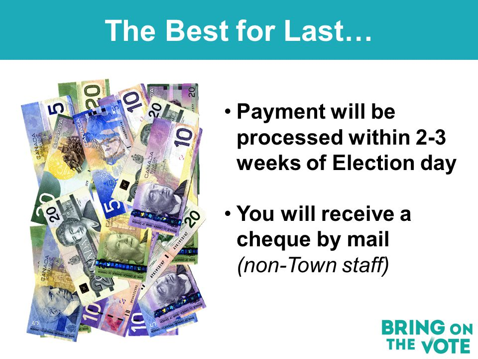 The Best for Last… Payment will be processed within 2-3 weeks of Election day You will receive a cheque by mail (non-Town staff)