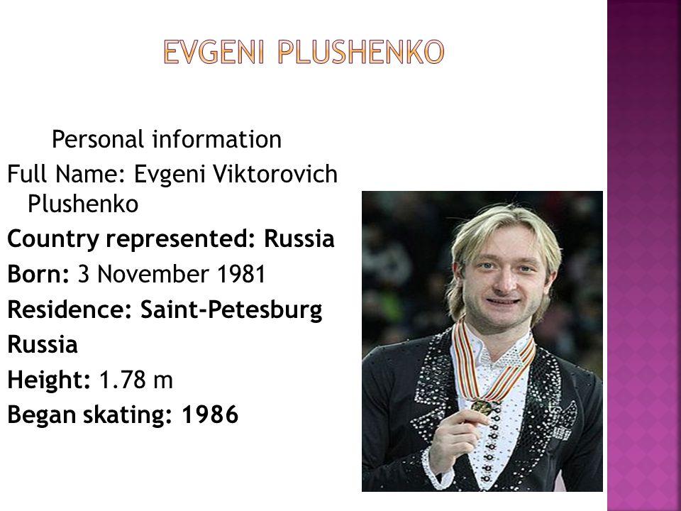 Personal information Full Name: Evgeni Viktorovich Plushenko Country represented: Russia Born: 3 November 1981 Residence: Saint-Petesburg Russia Heigh