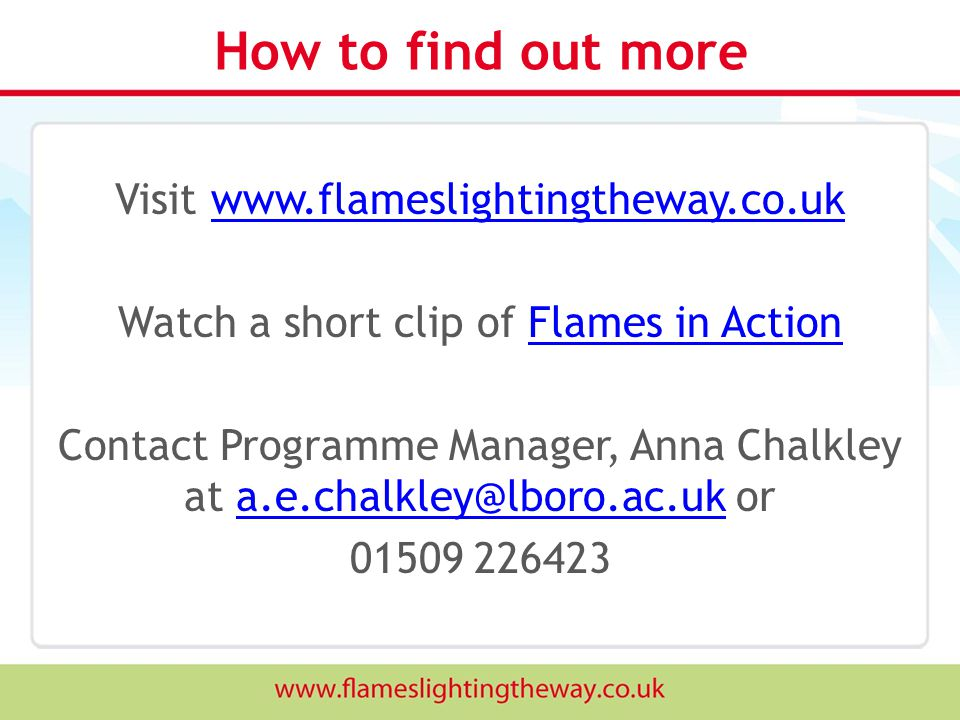 How to find out more Visit www.flameslightingtheway.co.ukwww.flameslightingtheway.co.uk Watch a short clip of Flames in ActionFlames in Action Contact