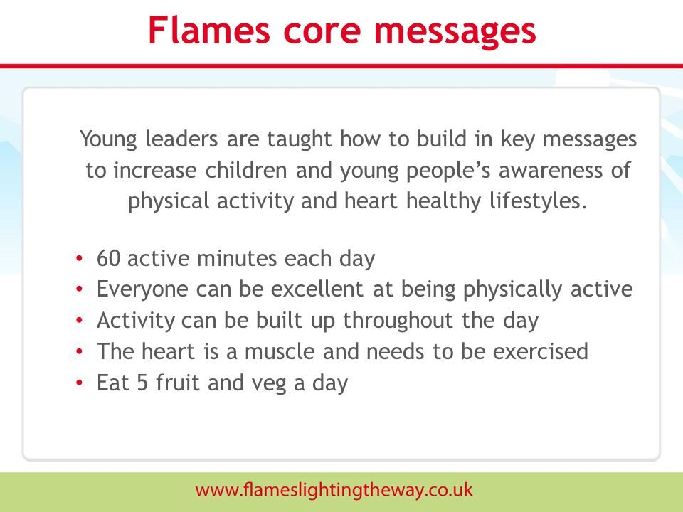 Flames core messages Young leaders are taught how to build in key messages to increase children and young people's awareness of physical activity and heart healthy lifestyles.