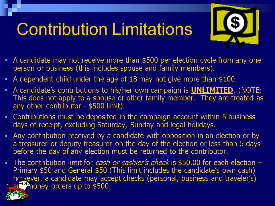 Contribution Limitations  A candidate may not receive more than $500 per election cycle from any one person or business (this includes spouse and family members).