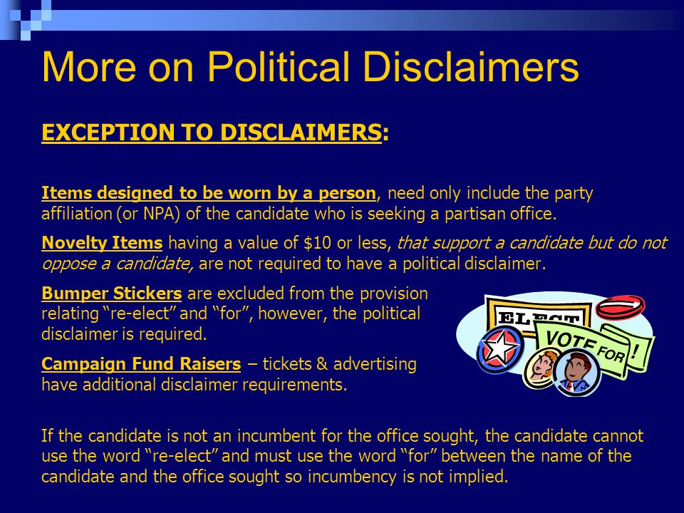 More on Political Disclaimers EXCEPTION TO DISCLAIMERS: Items designed to be worn by a person, need only include the party affiliation (or NPA) of the candidate who is seeking a partisan office.