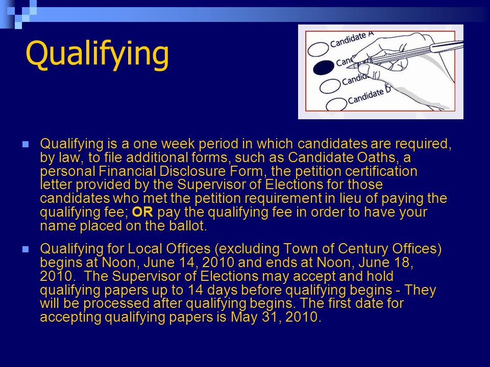 Qualifying Qualifying is a one week period in which candidates are required, by law, to file additional forms, such as Candidate Oaths, a personal Financial Disclosure Form, the petition certification letter provided by the Supervisor of Elections for those candidates who met the petition requirement in lieu of paying the qualifying fee; OR pay the qualifying fee in order to have your name placed on the ballot.