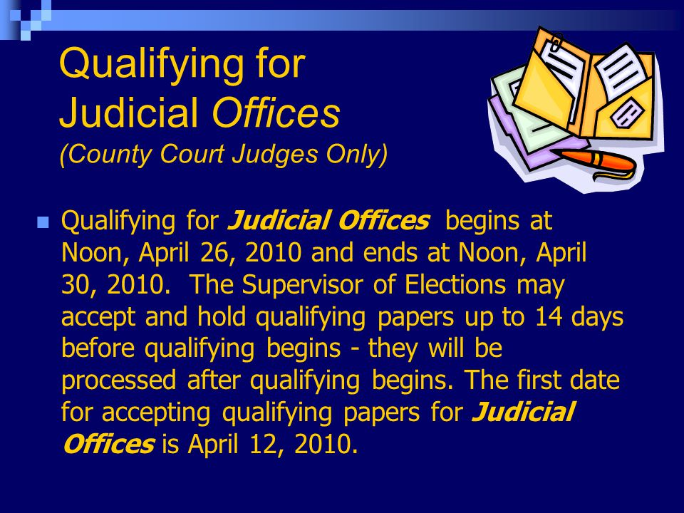 Qualifying for Judicial Offices (County Court Judges Only) Qualifying for Judicial Offices begins at Noon, April 26, 2010 and ends at Noon, April 30, 2010.