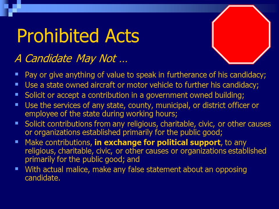 Prohibited Acts A Candidate May Not …  Pay or give anything of value to speak in furtherance of his candidacy;  Use a state owned aircraft or motor vehicle to further his candidacy;  Solicit or accept a contribution in a government owned building;  Use the services of any state, county, municipal, or district officer or employee of the state during working hours;  Solicit contributions from any religious, charitable, civic, or other causes or organizations established primarily for the public good;  Make contributions, in exchange for political support, to any religious, charitable, civic, or other causes or organizations established primarily for the public good; and  With actual malice, make any false statement about an opposing candidate.