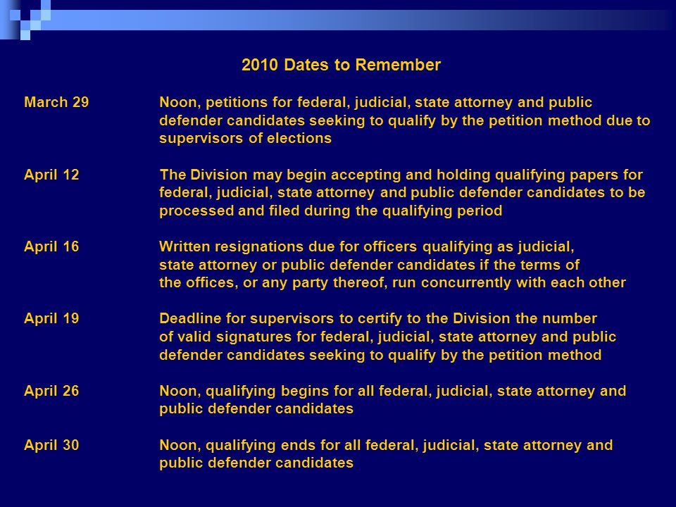 2010 Dates to Remember March 29 Noon, petitions for federal, judicial, state attorney and public defender candidates seeking to qualify by the petition method due to supervisors of elections April 12 The Division may begin accepting and holding qualifying papers for federal, judicial, state attorney and public defender candidates to be processed and filed during the qualifying period April 16 Written resignations due for officers qualifying as judicial, state attorney or public defender candidates if the terms of the offices, or any party thereof, run concurrently with each other April 19 Deadline for supervisors to certify to the Division the number of valid signatures for federal, judicial, state attorney and public defender candidates seeking to qualify by the petition method April 26 Noon, qualifying begins for all federal, judicial, state attorney and public defender candidates April 30 Noon, qualifying ends for all federal, judicial, state attorney and public defender candidates