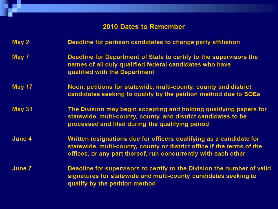 2010 Dates to Remember May 2 Deadline for partisan candidates to change party affiliation May 7 Deadline for Department of State to certify to the supervisors the names of all duly qualified federal candidates who have qualified with the Department May 17 Noon, petitions for statewide, multi-county, county and district candidates seeking to qualify by the petition method due to SOEs May 31 The Division may begin accepting and holding qualifying papers for statewide, multi-county, county, and district candidates to be processed and filed during the qualifying period June 4 Written resignations due for officers qualifying as a candidate for statewide, multi-county, county or district office if the terms of the offices, or any part thereof, run concurrently with each other June 7 Deadline for supervisors to certify to the Division the number of valid signatures for statewide and multi-county candidates seeking to qualify by the petition method