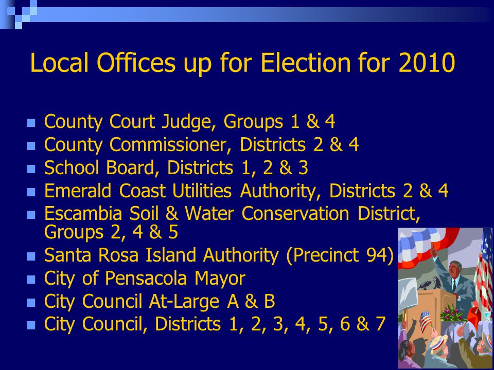 Local Offices up for Election for 2010 County Court Judge, Groups 1 & 4 County Commissioner, Districts 2 & 4 School Board, Districts 1, 2 & 3 Emerald Coast Utilities Authority, Districts 2 & 4 Escambia Soil & Water Conservation District, Groups 2, 4 & 5 Santa Rosa Island Authority (Precinct 94) City of Pensacola Mayor City Council At-Large A & B City Council, Districts 1, 2, 3, 4, 5, 6 & 7