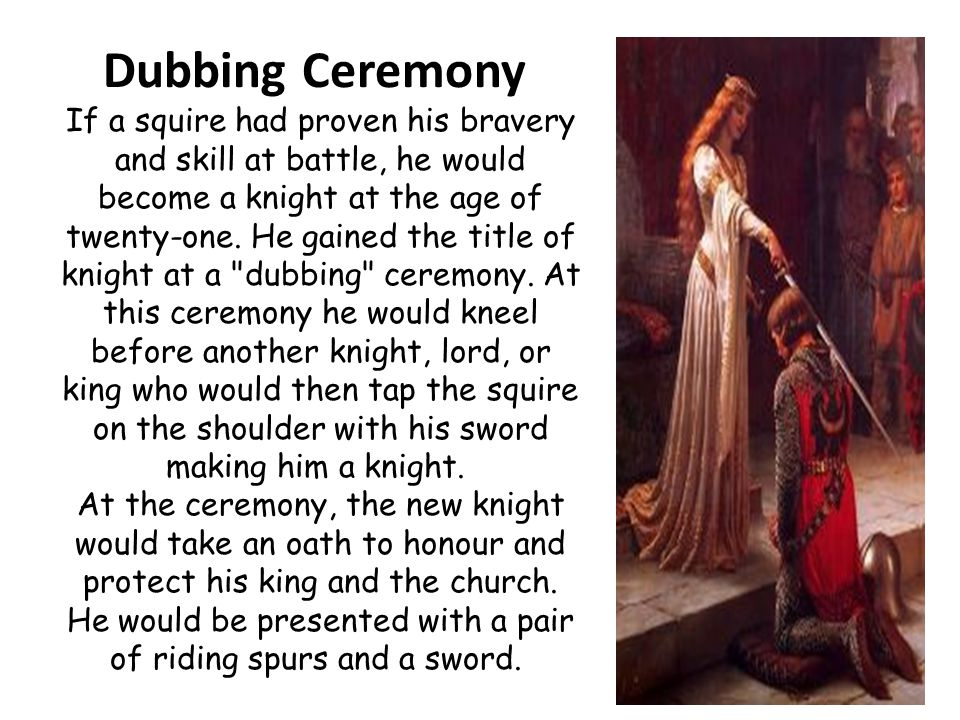 Dubbing Ceremony If a squire had proven his bravery and skill at battle, he would become a knight at the age of twenty-one.
