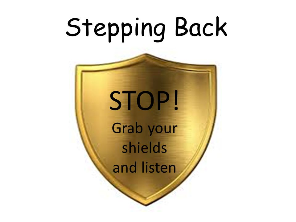 Stepping Back STOP! Grab your shields and listen