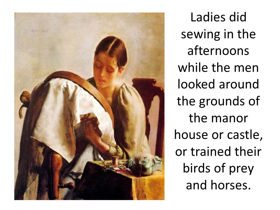 Ladies did sewing in the afternoons while the men looked around the grounds of the manor house or castle, or trained their birds of prey and horses.