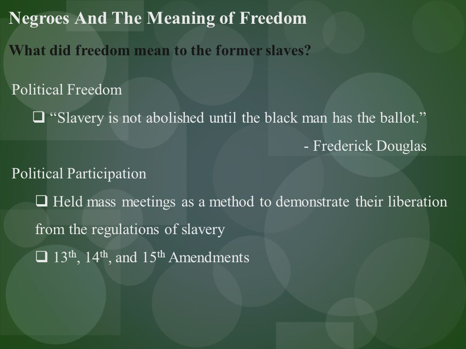 Negroes And The Meaning of Freedom Personal Freedoms  Free from white supervision, acquired dogs, guns, and liquor – all bared under slavery  No longer required to obtain a pass to travel  Left plantations in search of better jobs  Marriage