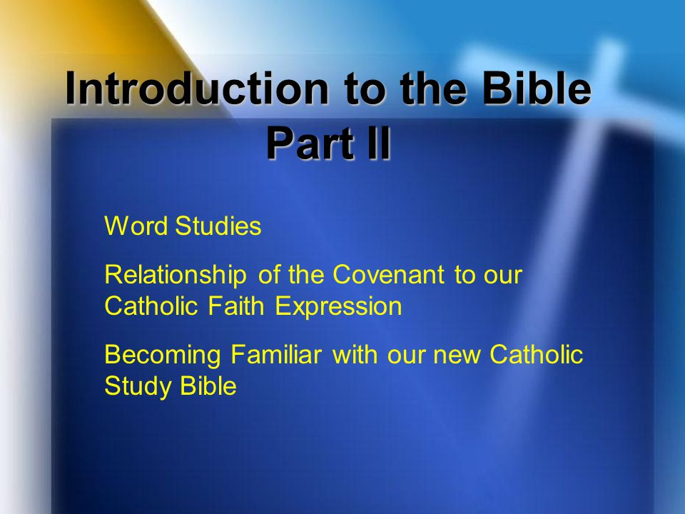 Introduction to the Bible Part II Word Studies Relationship of the Covenant to our Catholic Faith Expression Becoming Familiar with our new Catholic S