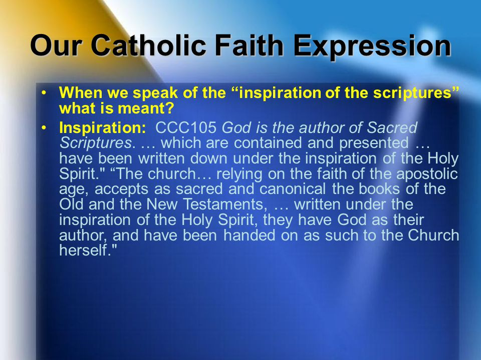 "Our Catholic Faith Expression When we speak of the ""inspiration of the scriptures"" what is meant? Inspiration: CCC105 God is the author of Sacred Scri"