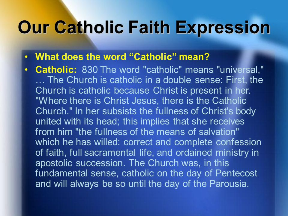 "Our Catholic Faith Expression What does the word ""Catholic"" mean? Catholic: 830 The word"