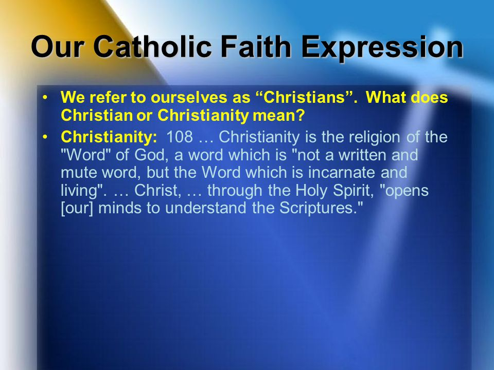 "Our Catholic Faith Expression We refer to ourselves as ""Christians"". What does Christian or Christianity mean? Christianity: 108 … Christianity is the"